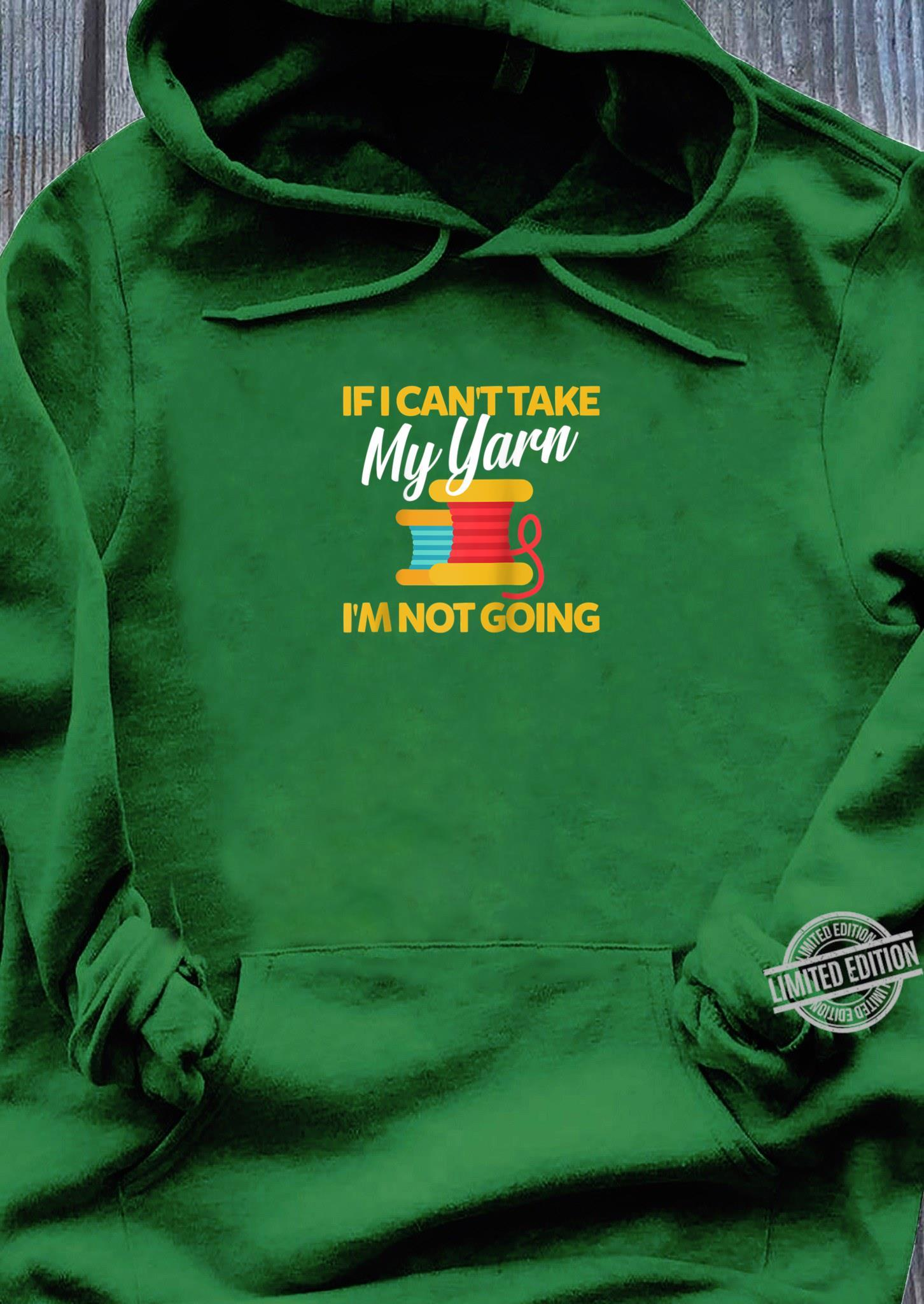If I Can't Take My Yarn I'm Not Going Yarns Knitting Shirt hoodie