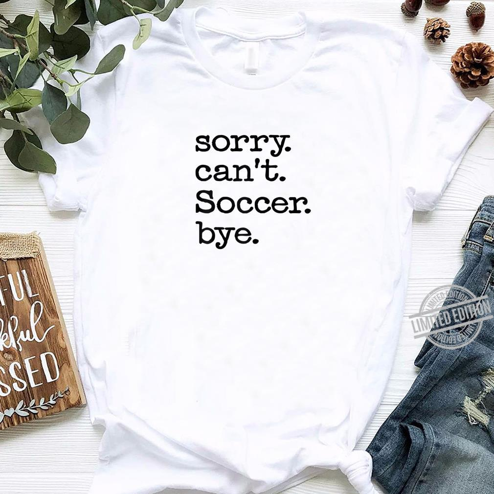 Sorry Can't Soccer Bye Shirt