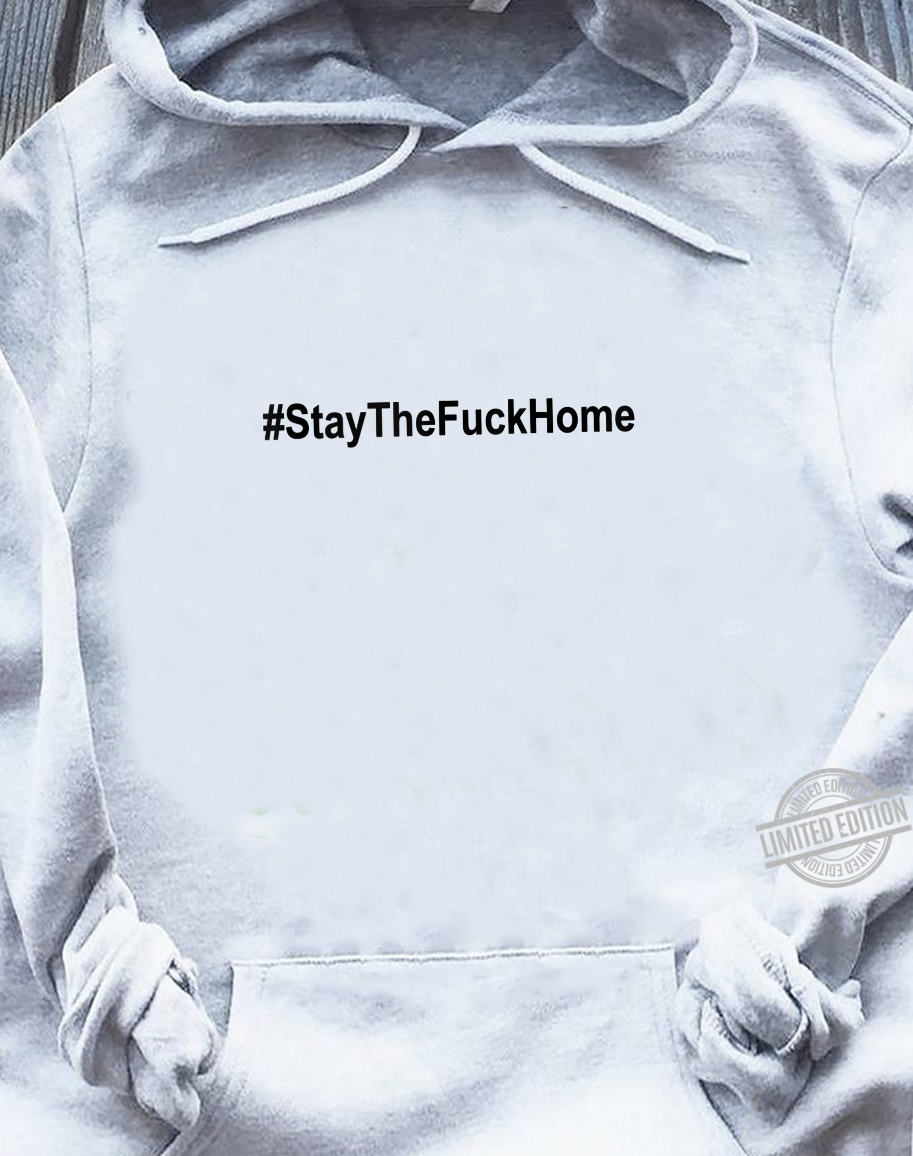 #StaytheFuckHome Shirt,#Stayhome,Please Stay The Fuck Home Shirt sweater