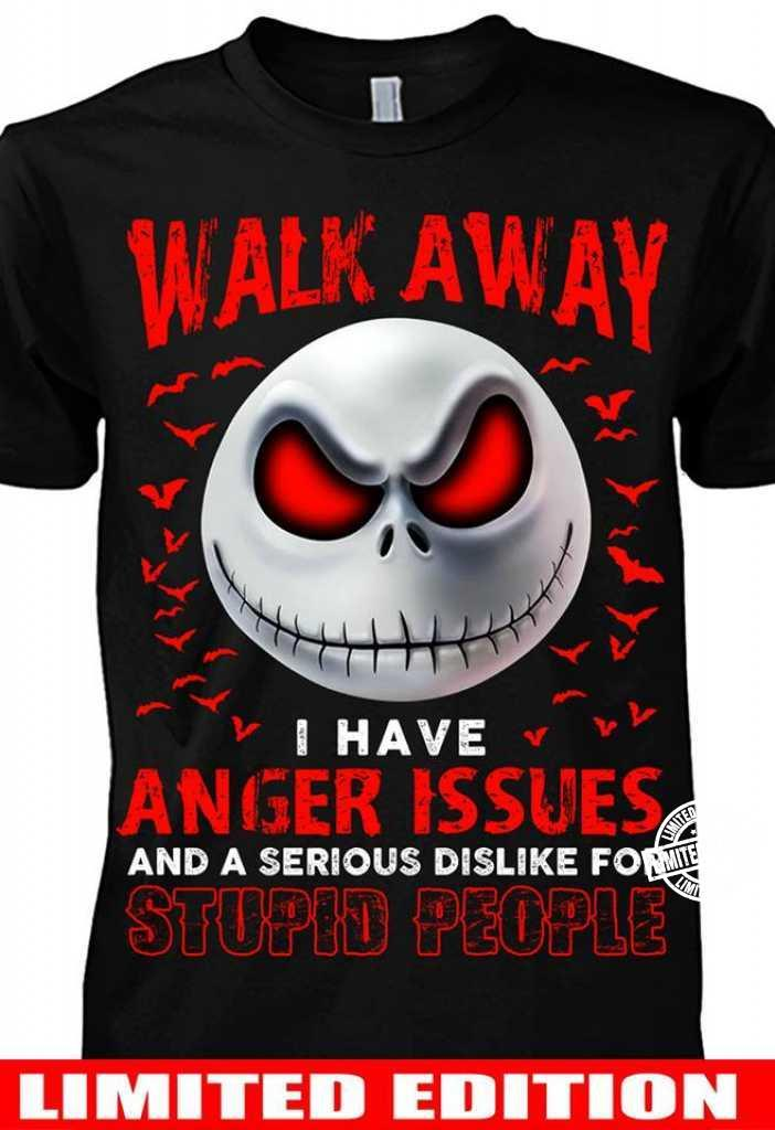 Walk away I have anger issues and a serious dislike for stupid shirt