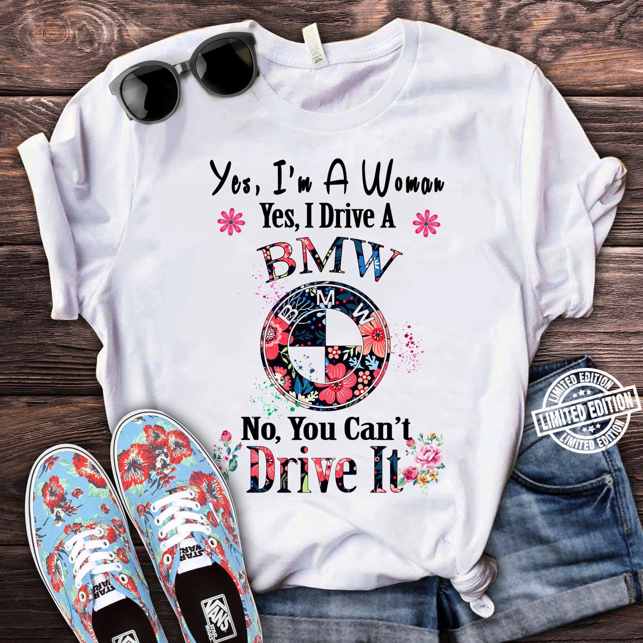 Yes I'm a woman yes I drive a BMW no you can't drive it shirt